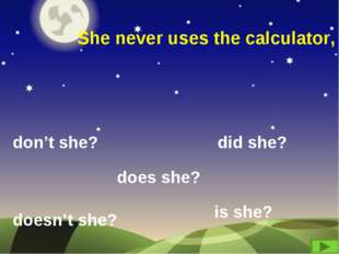 She never uses the calculator, don't she? did she? doesn't she? does she? is