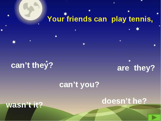 Your friends can play tennis, can't they? are they? wasn't it? can't you? doe...