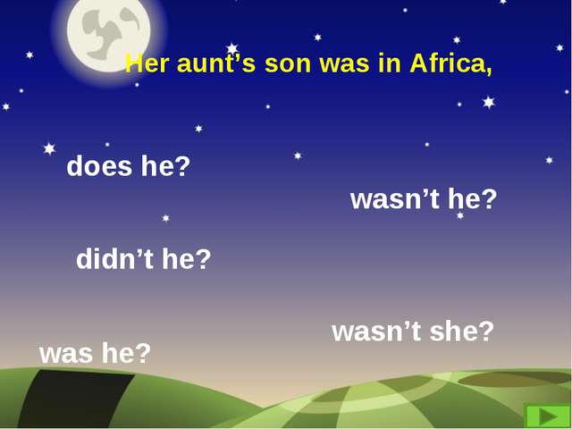 Her aunt's son was in Africa, does he? didn't he? wasn't she? was he? wasn't...