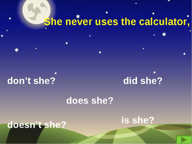 She never uses the calculator, don't she? did she? doesn't she? does she? is...