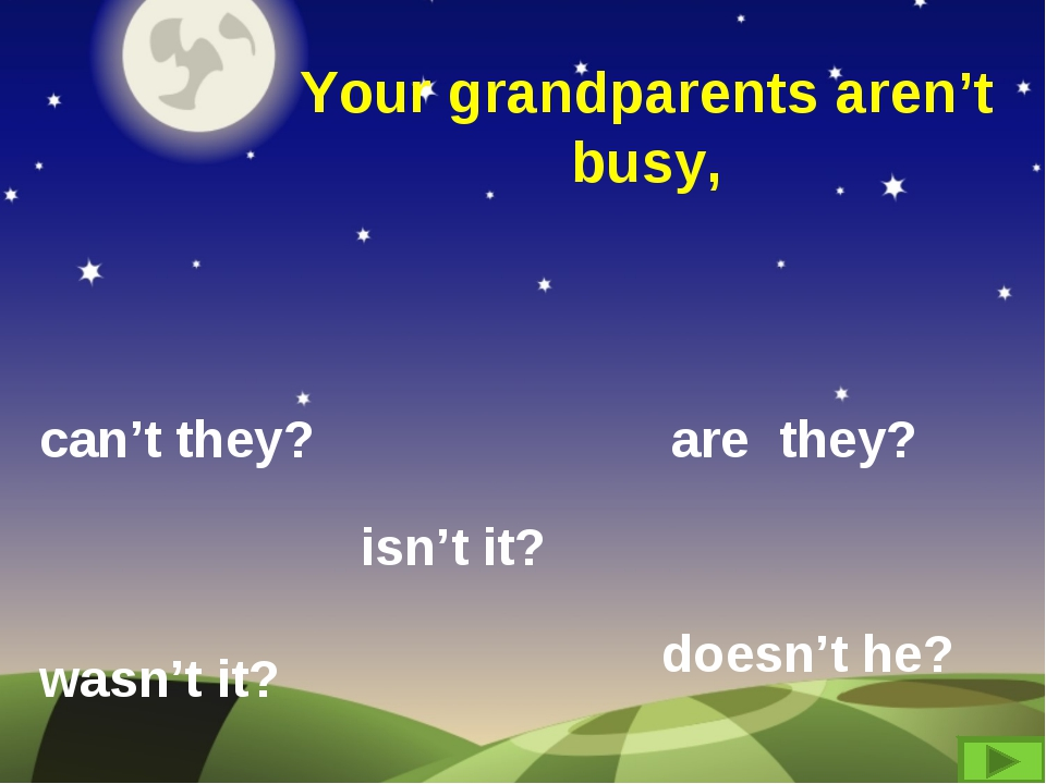 Your grandparents aren't busy, can't they? are they? wasn't it? isn't it? doe...