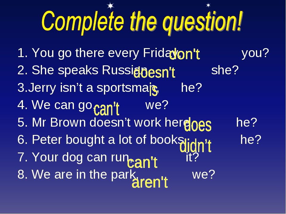 1. You go there every Friday, you? 2. She speaks Russian, she? 3.Jerry isn't...