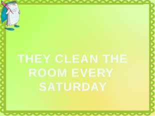 THEY CLEAN THE ROOM EVERY SATURDAY