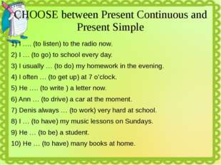 CHOOSE between Present Continuous and Present Simple 1) I …. (to listen) to t