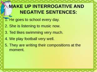MAKE UP INTERROGATIVE AND NEGATIVE SENTENCES: He goes to school every day. Sh