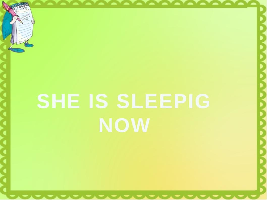 SHE IS SLEEPIG NOW