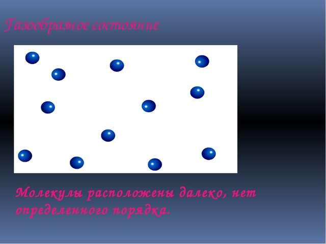 Газообразное состояние Молекулы расположены далеко, нет определенного порядка.
