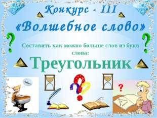 Треугольник Конкурс - III «Волшебное слово» Составить как можно больше слов и