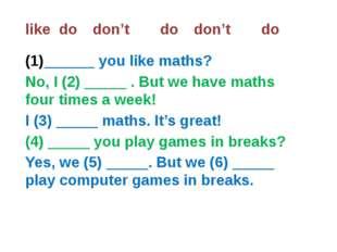 likedodon'tdodon'tdo ______ you like maths? No, I (2) _____ . But we h