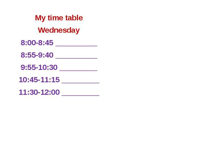 My time table Wednesday 8:00-8:45 __________ 8:55-9:40 __________ 9:55-10:30...