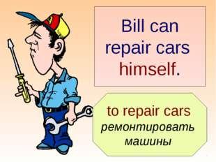 to repair cars ремонтировать машины Bill can repair cars himself.