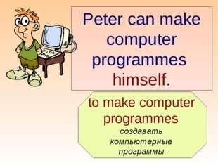 to make computer programmes создавать компьютерные программы Peter can make
