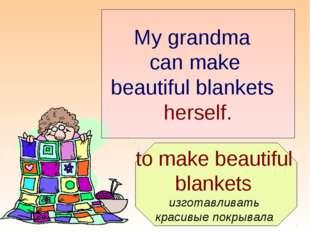 to make beautiful blankets изготавливать красивые покрывала My grandma can m