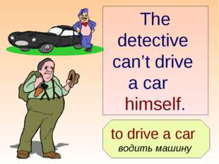 to drive a car водить машину The detective can't drive a car himself.