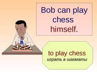 to play chess играть в шахматы Bob can play chess himself.