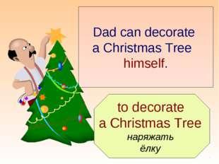 to decorate a Christmas Tree наряжать ёлку Dad can decorate a Christmas Tree