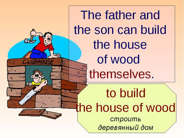 to build the house of wood строить деревянный дом The father and the son can...