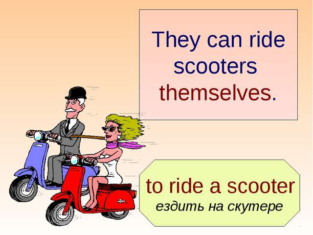 to ride a scooter ездить на скутере They can ride scooters themselves.