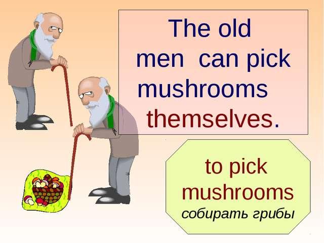 to pick mushrooms собирать грибы The old men can pick mushrooms themselves.