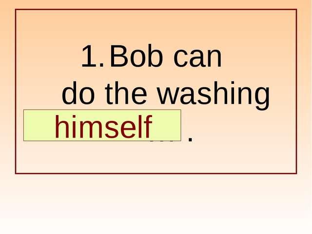 Bob can do the washing … . himself