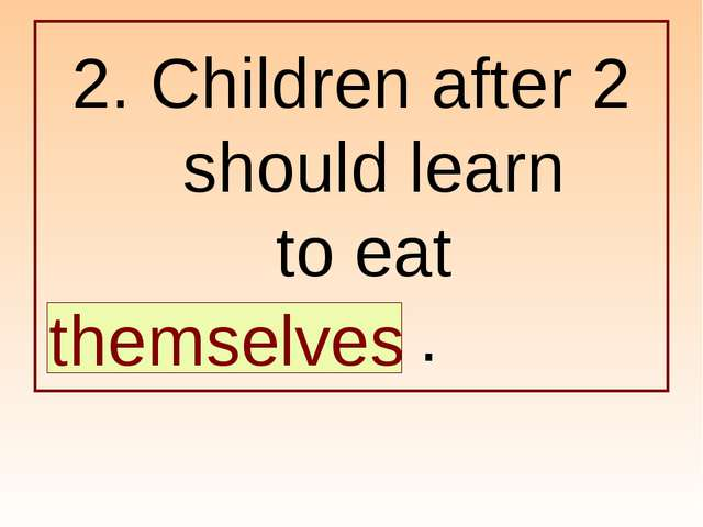 2. Children after 2 should learn to eat … . themselves