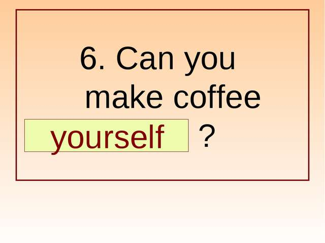 6. Can you make coffee … ? yourself