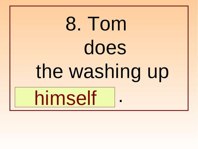 8. Tom does the washing up … . himself