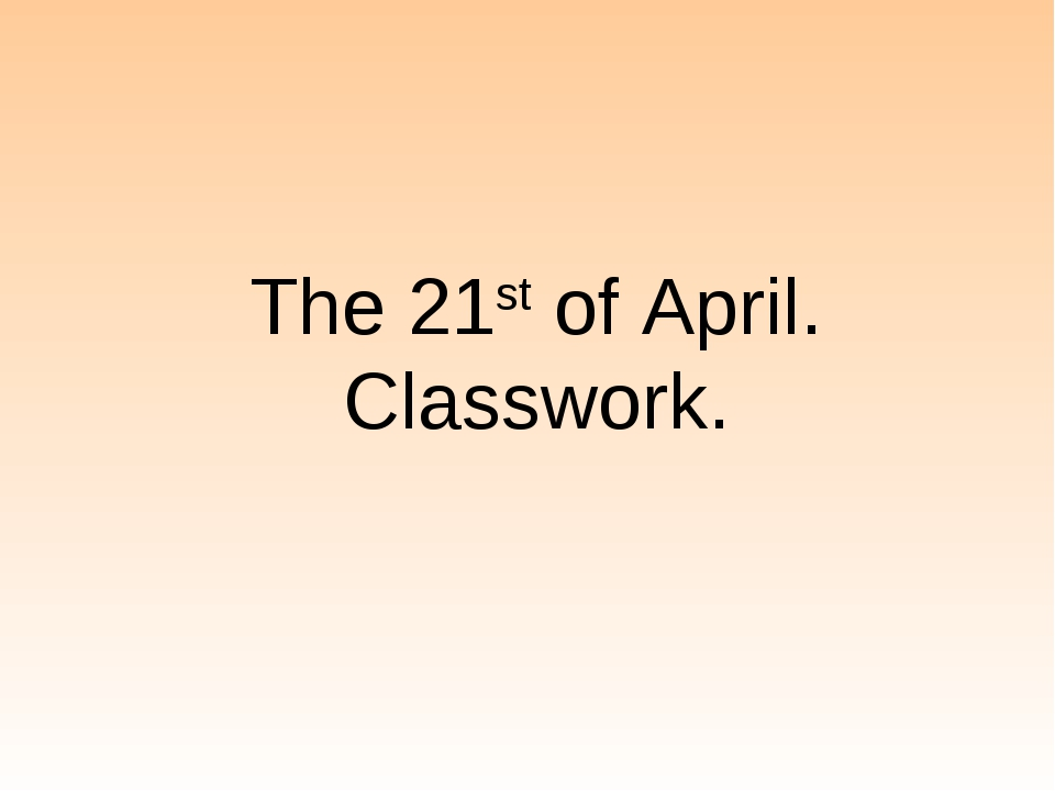 The 21st of April. Classwork.