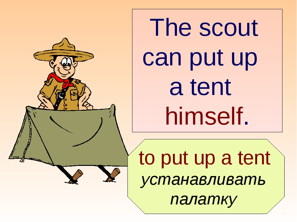 to put up a tent устанавливать палатку The scout can put up a tent himself.
