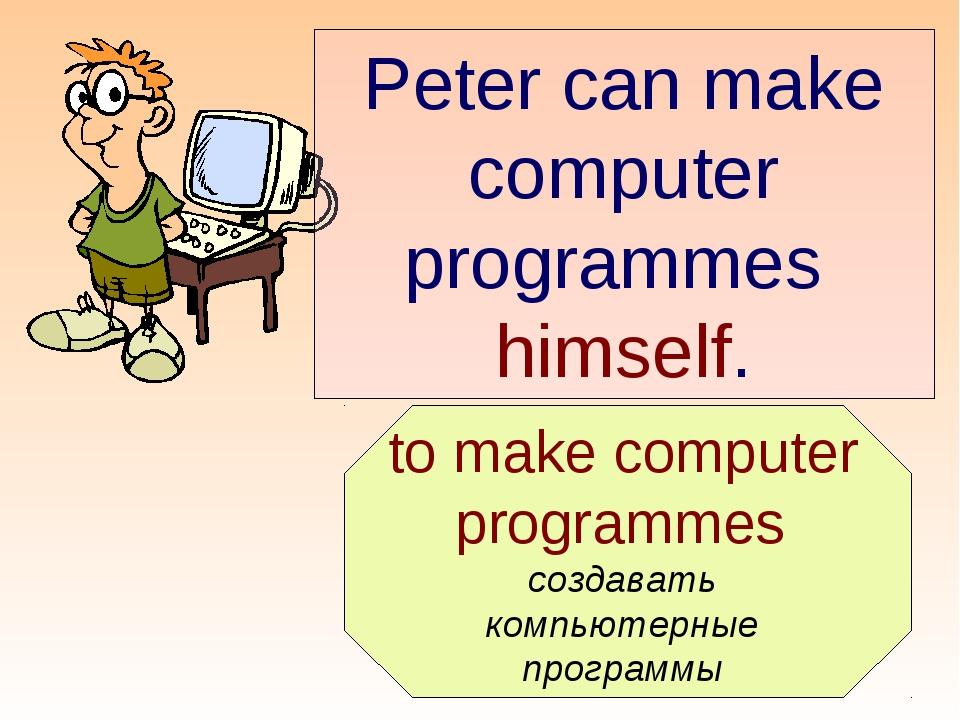 to make computer programmes создавать компьютерные программы Peter can make...