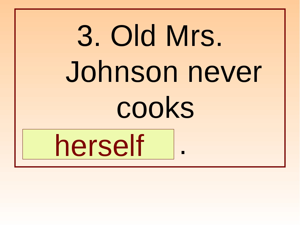 3. Old Mrs. Johnson never cooks … . herself