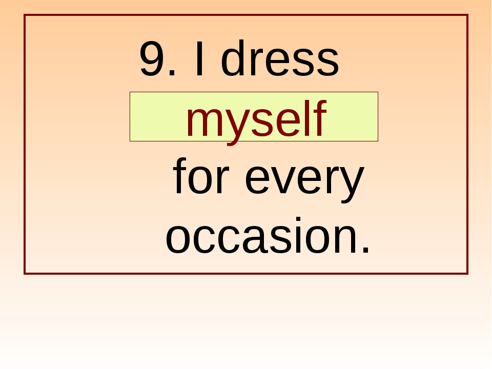 9. I dress … for every occasion. myself