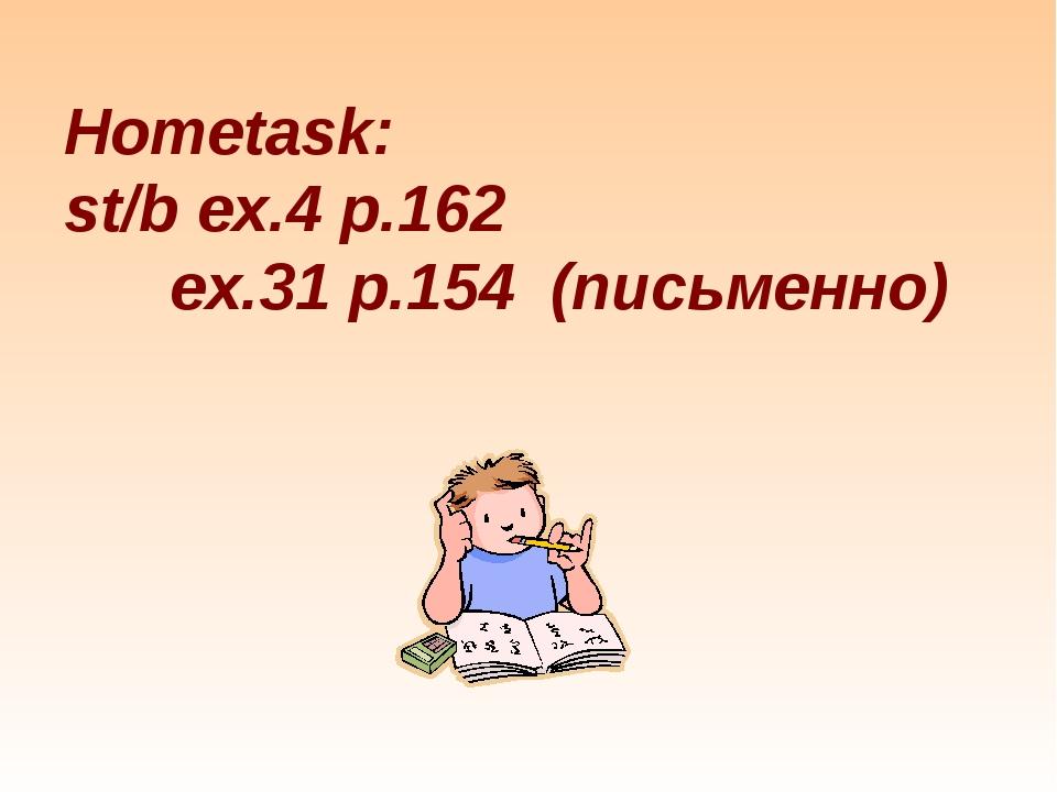 Hometask: st/b ex.4 p.162 ex.31 p.154 (письменно)