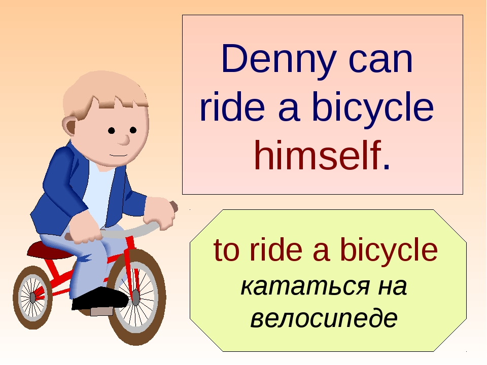 Denny can ride a bicycle himself. to ride a bicycle кататься на велосипеде