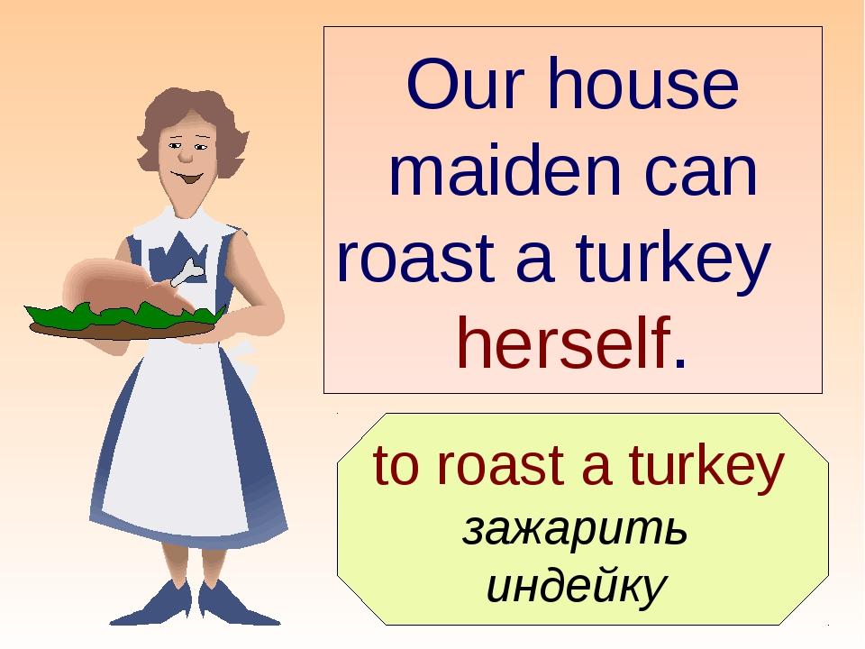 to roast a turkey зажарить индейку Our house maiden can roast a turkey herse...