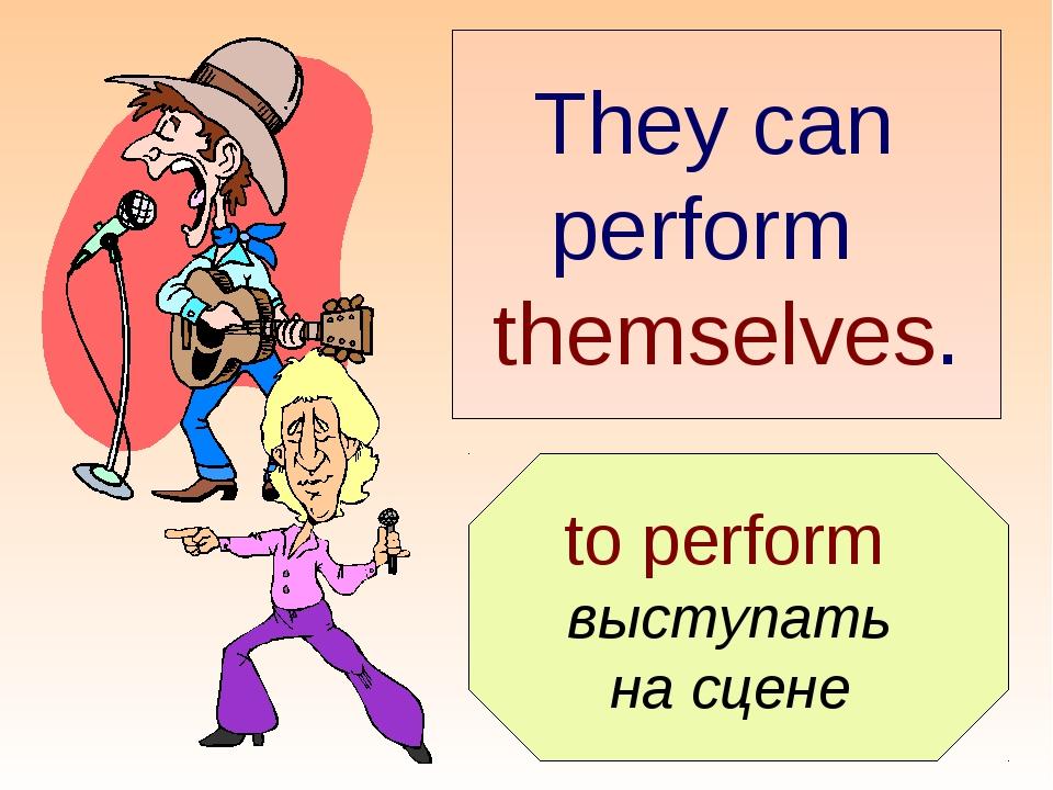 to perform выступать на сцене They can perform themselves.