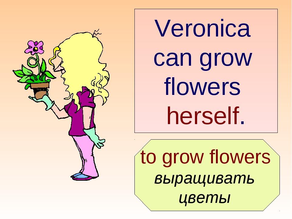 to grow flowers выращивать цветы Veronica can grow flowers herself.