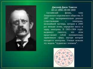 Джозеф Джон Томсон 18.12.1856–30.08.1940 Английский физик, член Лондонского к