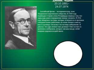 Джеймс Чедвик 20.10.1891–24.07.1974 Английский физик – экспериментатор, член