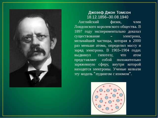 Джозеф Джон Томсон 18.12.1856–30.08.1940 Английский физик, член Лондонского к...