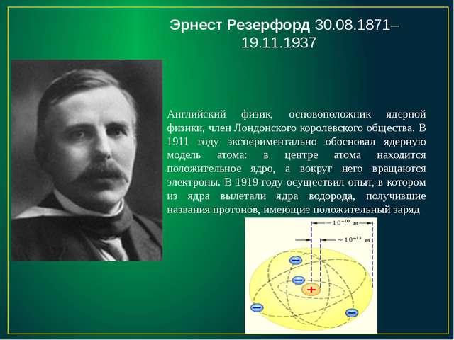 Эрнест Резерфорд 30.08.1871–19.11.1937 Английский физик, основоположник ядерн...