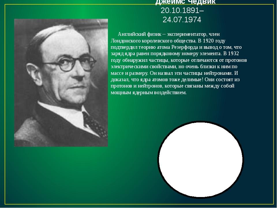 Джеймс Чедвик 20.10.1891–24.07.1974 Английский физик – экспериментатор, член...
