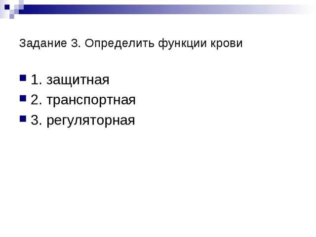 Задание 3. Определить функции крови 1. защитная 2. транспортная 3. регуляторная