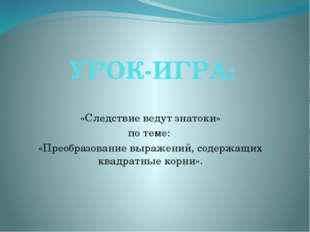 УРОК-ИГРА: «Следствие ведут знатоки» по теме: «Преобразование выражений, соде