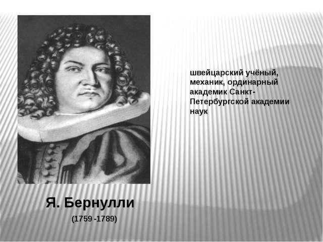 Я. Бернулли швейцарский учёный, механик, ординарный академик Санкт-Петербургс...