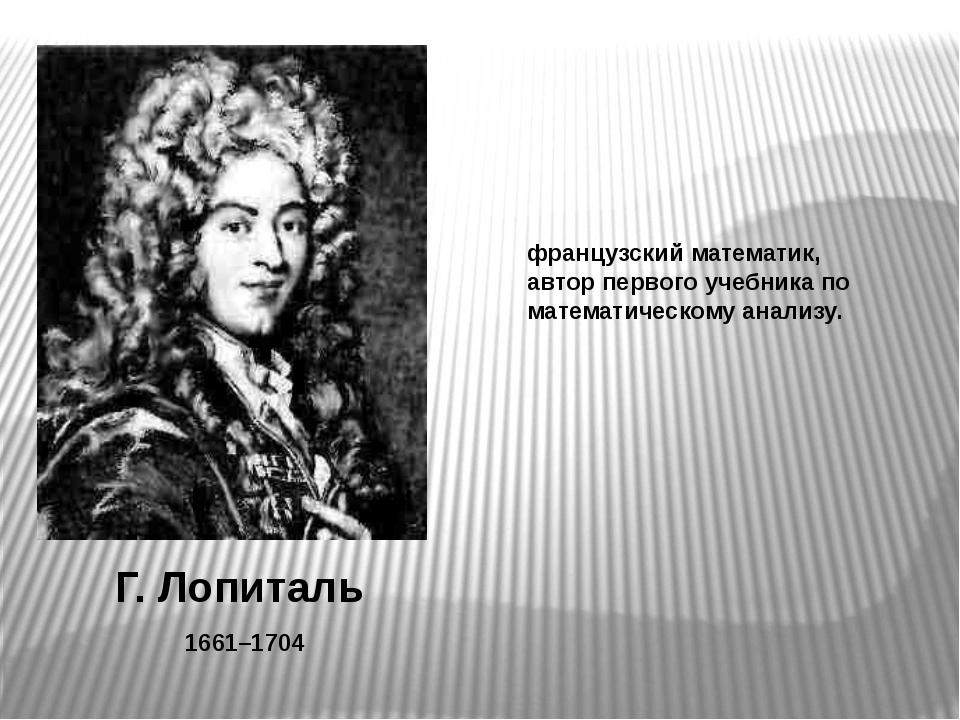 Г. Лопиталь 1661–1704 французский математик, автор первого учебника по матема...
