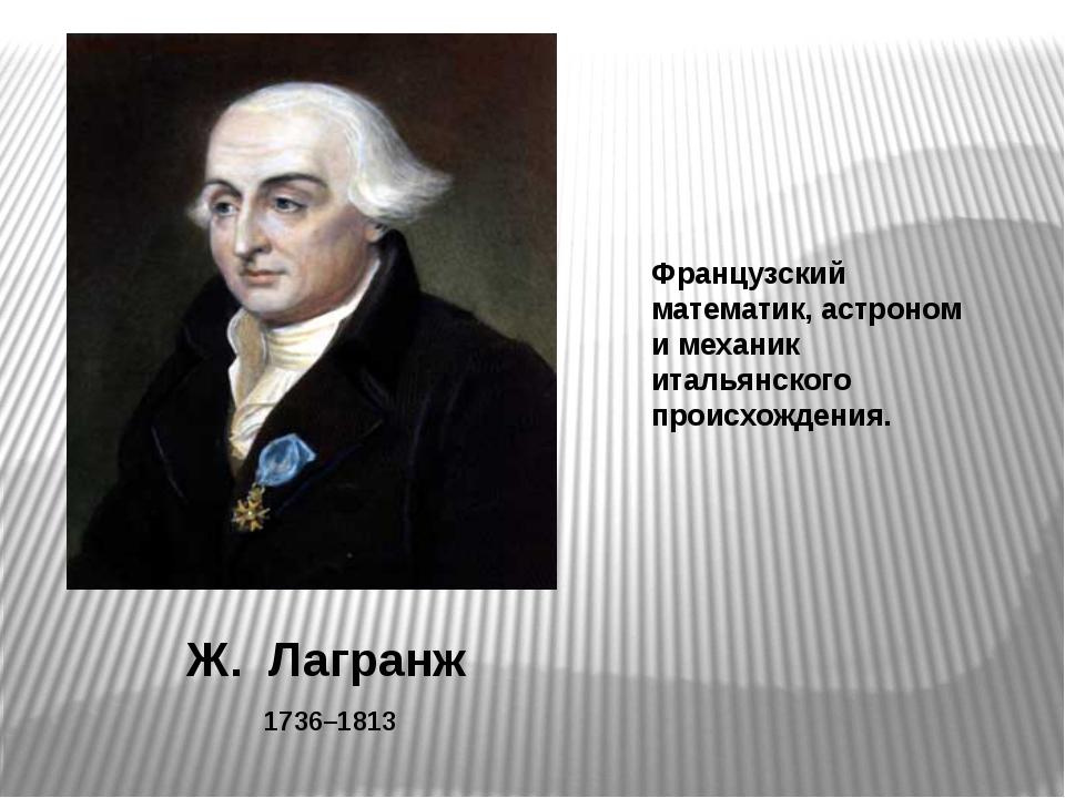 Ж. Лагранж 1736–1813 Французский математик, астроном и механик итальянского п...