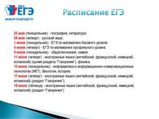 25 мая (понедельник) - география, литература; 28 мая (четверг) - русский язык