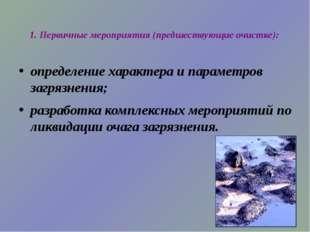1. Первичные мероприятия (предшествующие очистке): определение характера и па