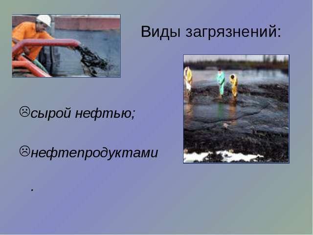 Виды загрязнений: сырой нефтью; нефтепродуктами.